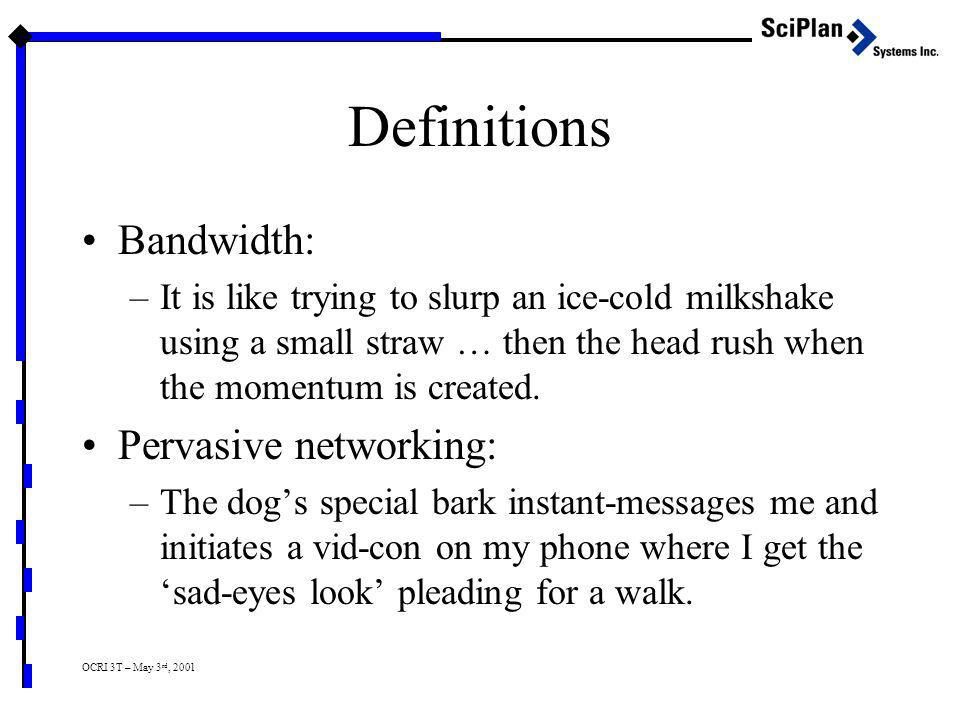 OCRI 3T – May 3 rd, 2001 Definitions Bandwidth: –It is like trying to slurp an ice-cold milkshake using a small straw … then the head rush when the momentum is created.