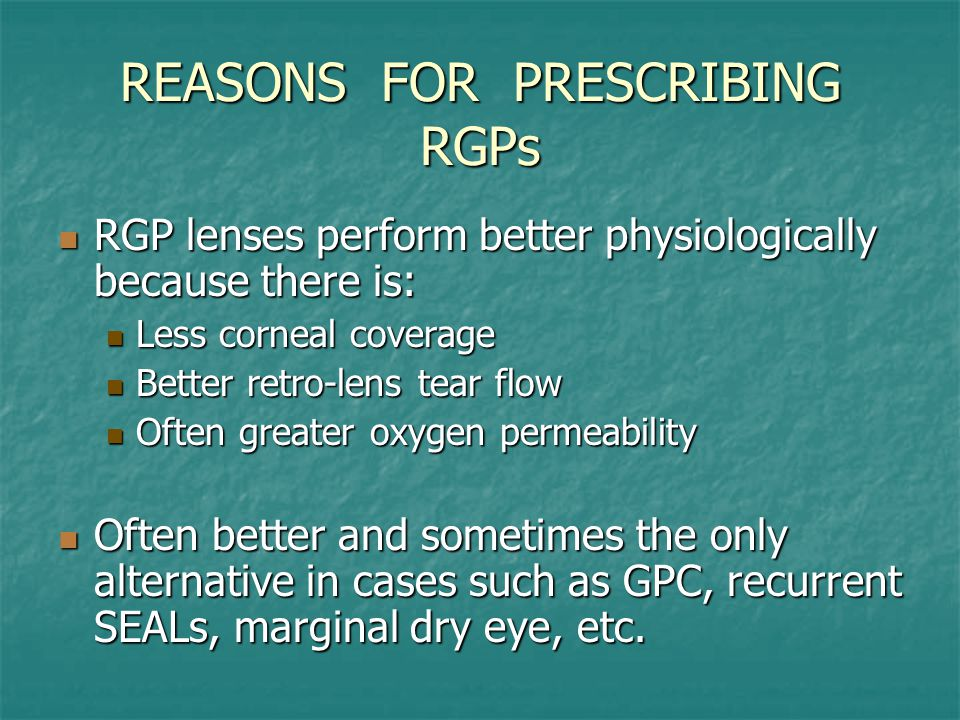 REASONS FOR PRESCRIBING RGPs RGP lenses perform better physiologically because there is: RGP lenses perform better physiologically because there is: Less corneal coverage Less corneal coverage Better retro-lens tear flow Better retro-lens tear flow Often greater oxygen permeability Often greater oxygen permeability Often better and sometimes the only alternative in cases such as GPC, recurrent SEALs, marginal dry eye, etc.
