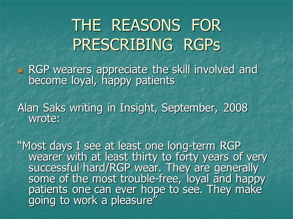 THE REASONS FOR PRESCRIBING RGPs RGP wearers appreciate the skill involved and become loyal, happy patients RGP wearers appreciate the skill involved and become loyal, happy patients Alan Saks writing in Insight, September, 2008 wrote: Most days I see at least one long-term RGP wearer with at least thirty to forty years of very successful hard/RGP wear.