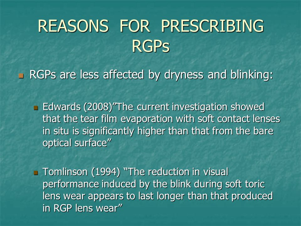 REASONS FOR PRESCRIBING RGPs RGPs are less affected by dryness and blinking: RGPs are less affected by dryness and blinking: Edwards (2008) The current investigation showed that the tear film evaporation with soft contact lenses in situ is significantly higher than that from the bare optical surface Edwards (2008) The current investigation showed that the tear film evaporation with soft contact lenses in situ is significantly higher than that from the bare optical surface Tomlinson (1994) The reduction in visual performance induced by the blink during soft toric lens wear appears to last longer than that produced in RGP lens wear Tomlinson (1994) The reduction in visual performance induced by the blink during soft toric lens wear appears to last longer than that produced in RGP lens wear