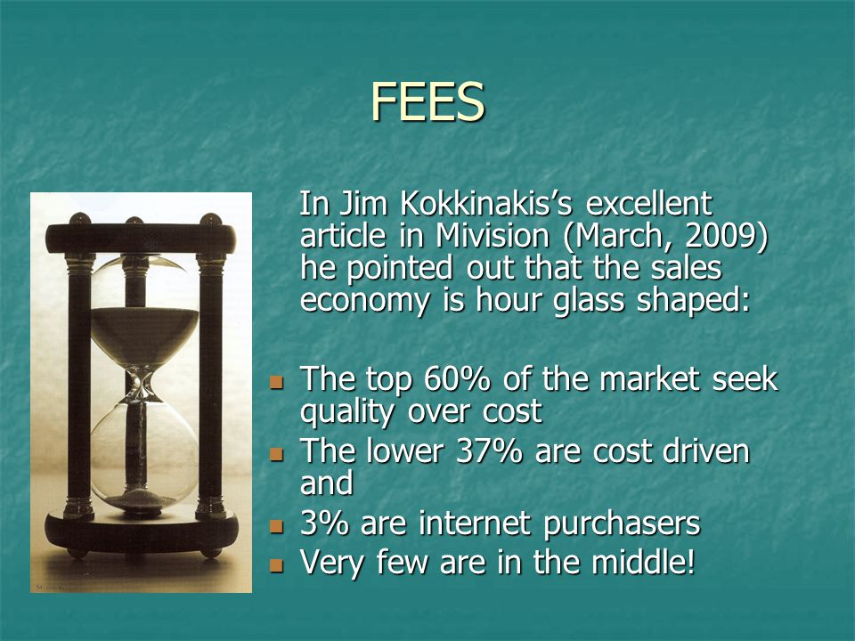 FEES In Jim Kokkinakis's excellent article in Mivision (March, 2009) he pointed out that the sales economy is hour glass shaped: In Jim Kokkinakis's excellent article in Mivision (March, 2009) he pointed out that the sales economy is hour glass shaped: The top 60% of the market seek quality over cost The top 60% of the market seek quality over cost The lower 37% are cost driven and The lower 37% are cost driven and 3% are internet purchasers 3% are internet purchasers Very few are in the middle.