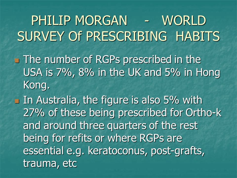 PHILIP MORGAN - WORLD SURVEY Of PRESCRIBING HABITS The number of RGPs prescribed in the USA is 7%, 8% in the UK and 5% in Hong Kong.