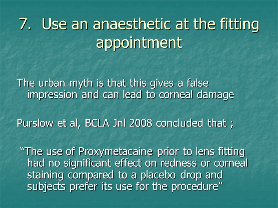 7. Use an anaesthetic at the fitting appointment The urban myth is that this gives a false impression and can lead to corneal damage Purslow et al, BC
