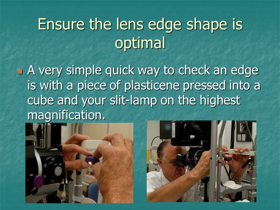 Ensure the lens edge shape is optimal A very simple quick way to check an edge is with a piece of plasticene pressed into a cube and your slit-lamp on the highest magnification.