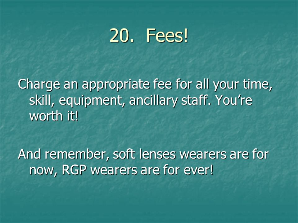 20. Fees. Charge an appropriate fee for all your time, skill, equipment, ancillary staff.
