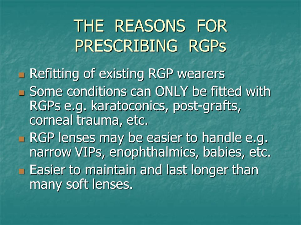 REASONS FOR PRESCRIBING RGPs RGPs can be repolished or modified in power within small limits RGPs can be repolished or modified in power within small limits A good knowldge of RGPs is essential if you contemplate doing ortho-k work A good knowldge of RGPs is essential if you contemplate doing ortho-k work As ancillary to this, if ortho-k is shown to slow down or stop the progression of myopia it will hugely take off.