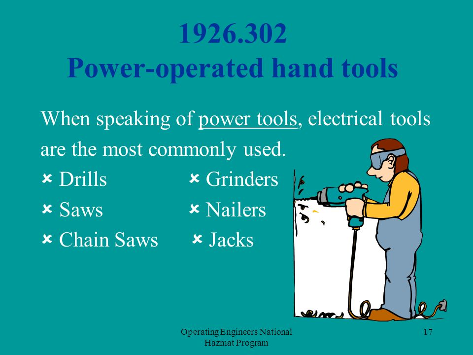 Operating Engineers National Hazmat Program 17 1926.302 Power-operated hand tools When speaking of power tools, electrical tools are the most commonly