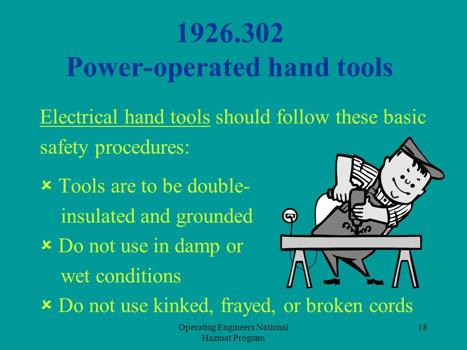 Operating Engineers National Hazmat Program 18 1926.302 Power-operated hand tools Electrical hand tools should follow these basic safety procedures: 