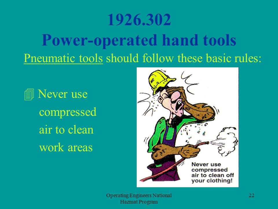 Operating Engineers National Hazmat Program 22 1926.302 Power-operated hand tools Pneumatic tools should follow these basic rules:  Never use compres