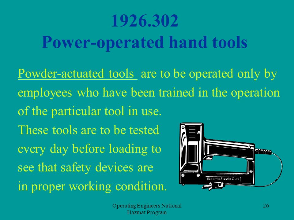 Operating Engineers National Hazmat Program 26 1926.302 Power-operated hand tools Powder-actuated tools are to be operated only by employees who have