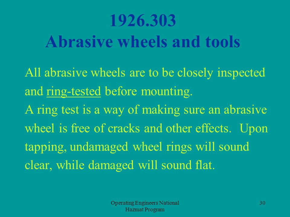 Operating Engineers National Hazmat Program 30 1926.303 Abrasive wheels and tools All abrasive wheels are to be closely inspected and ring-tested befo