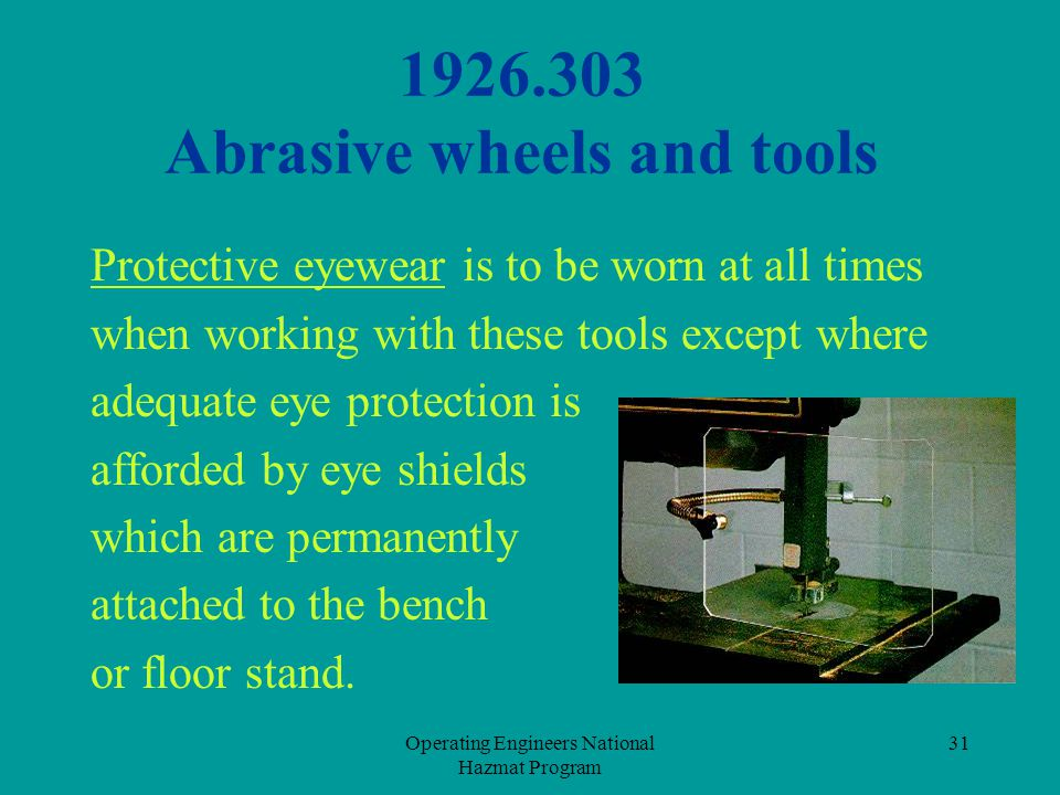 Operating Engineers National Hazmat Program 31 1926.303 Abrasive wheels and tools Protective eyewear is to be worn at all times when working with thes
