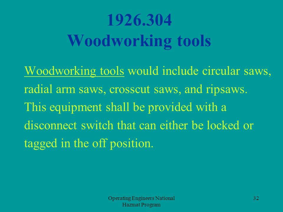 Operating Engineers National Hazmat Program 32 1926.304 Woodworking tools Woodworking tools would include circular saws, radial arm saws, crosscut saw