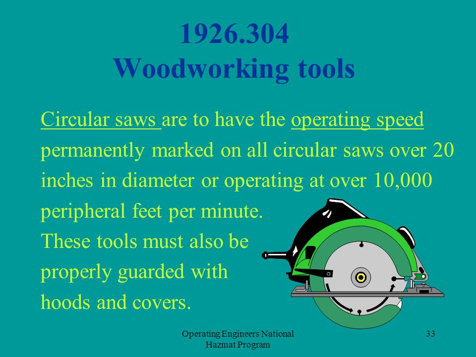 Operating Engineers National Hazmat Program 33 1926.304 Woodworking tools Circular saws are to have the operating speed permanently marked on all circ