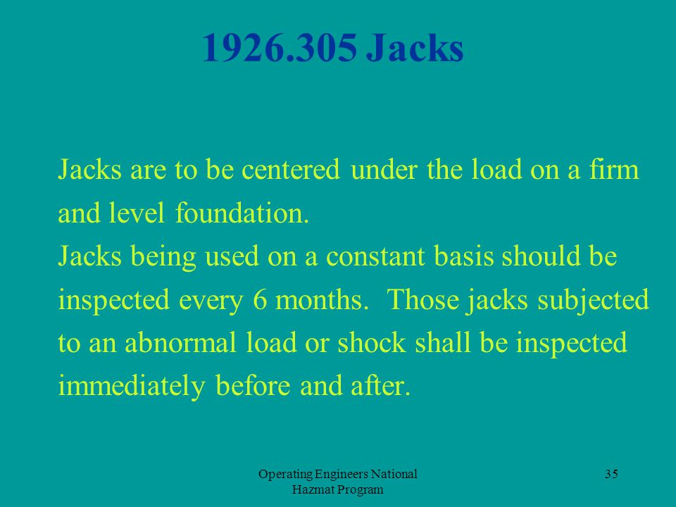 Operating Engineers National Hazmat Program 35 1926.305 Jacks Jacks are to be centered under the load on a firm and level foundation. Jacks being used