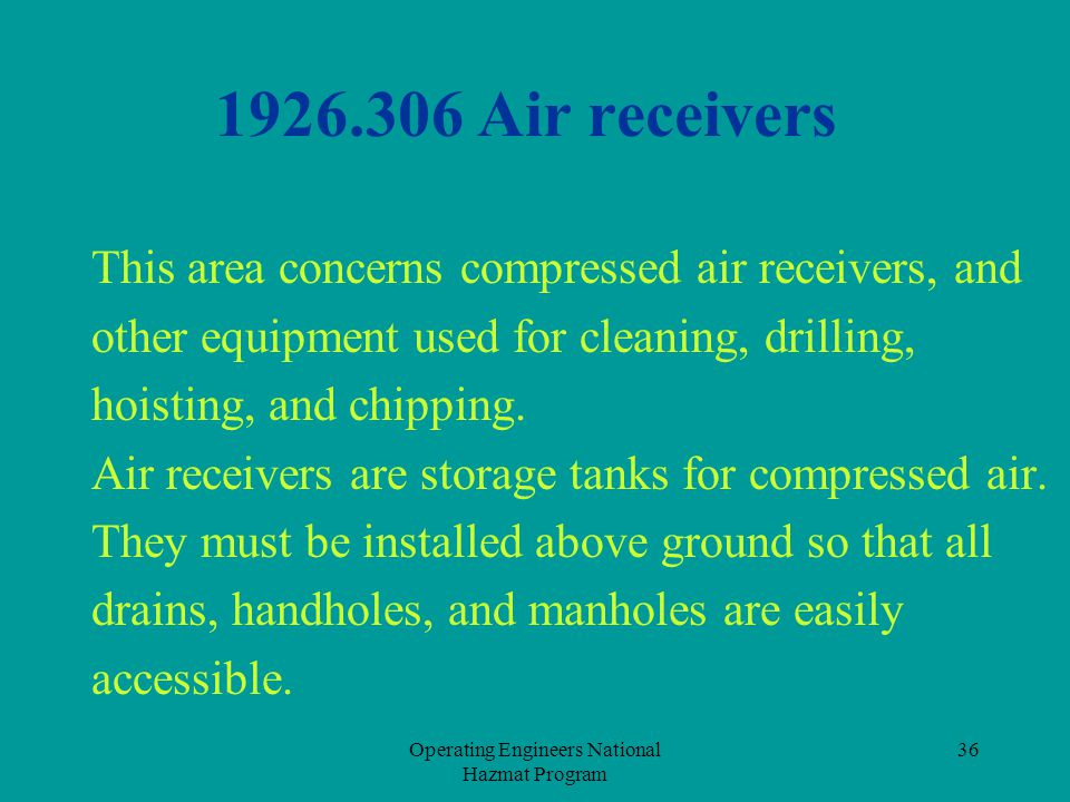 Operating Engineers National Hazmat Program 36 1926.306 Air receivers This area concerns compressed air receivers, and other equipment used for cleani