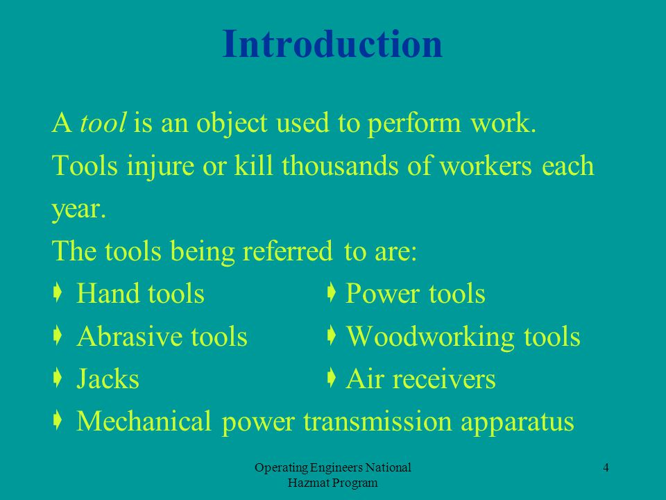 Operating Engineers National Hazmat Program 4 Introduction A tool is an object used to perform work. Tools injure or kill thousands of workers each ye