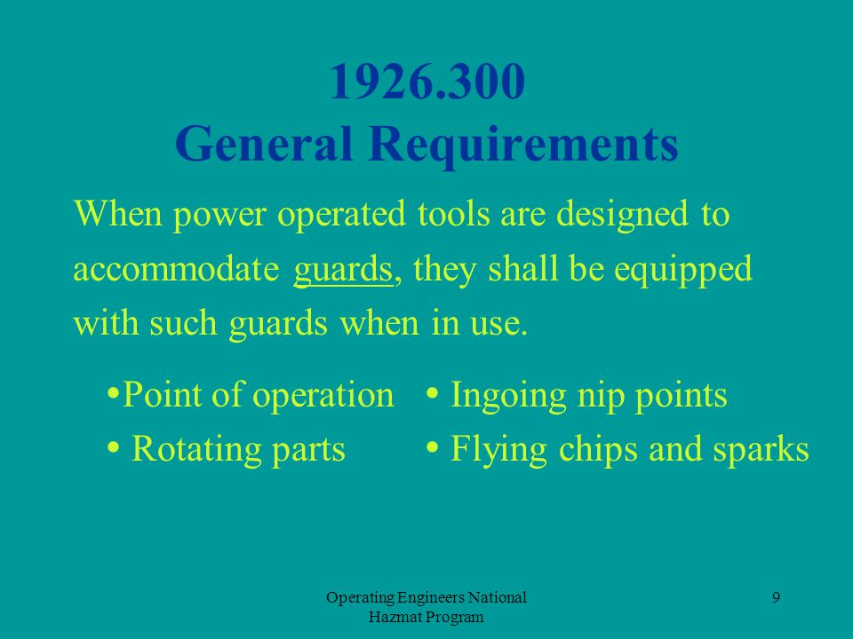 Operating Engineers National Hazmat Program 10 1926.300 General Requirements Guards are necessary when using tools in order to :  Keep particles from flying at you  Prevent contact with sharp edges such as saw blades  Keep you and your clothing from getting caught in the tool