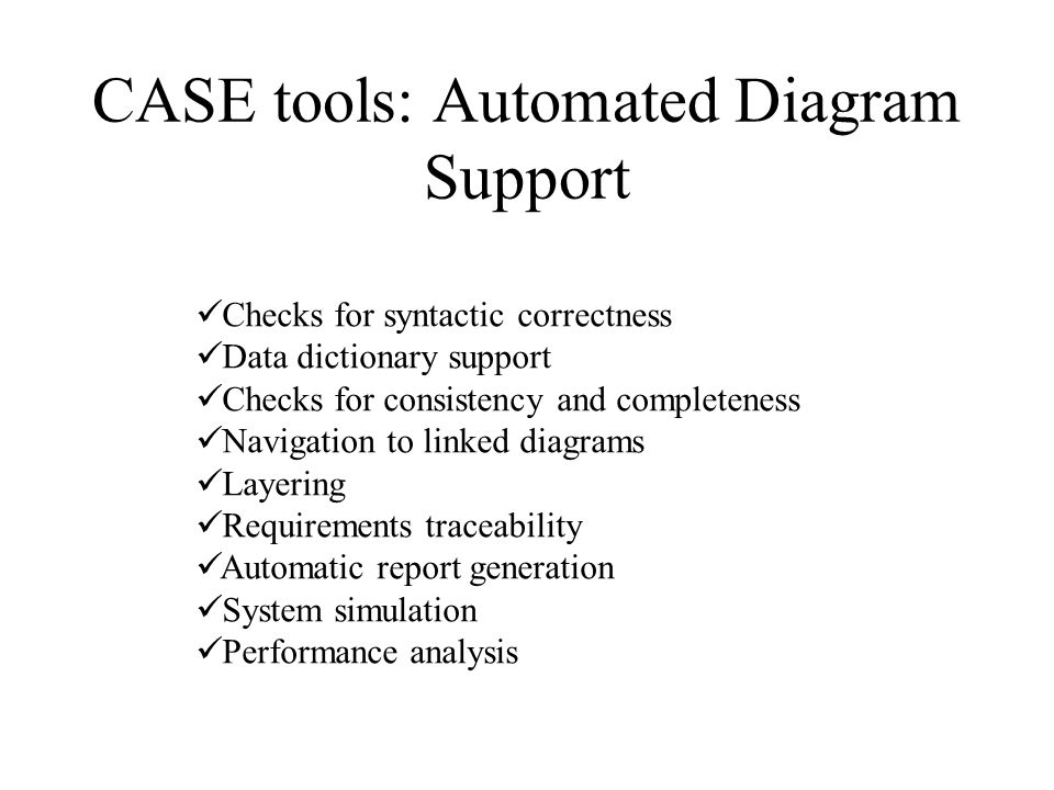 CASE tools: Software construction and maintenance  Code generators …Generate code from the design model… Think of the advantages.
