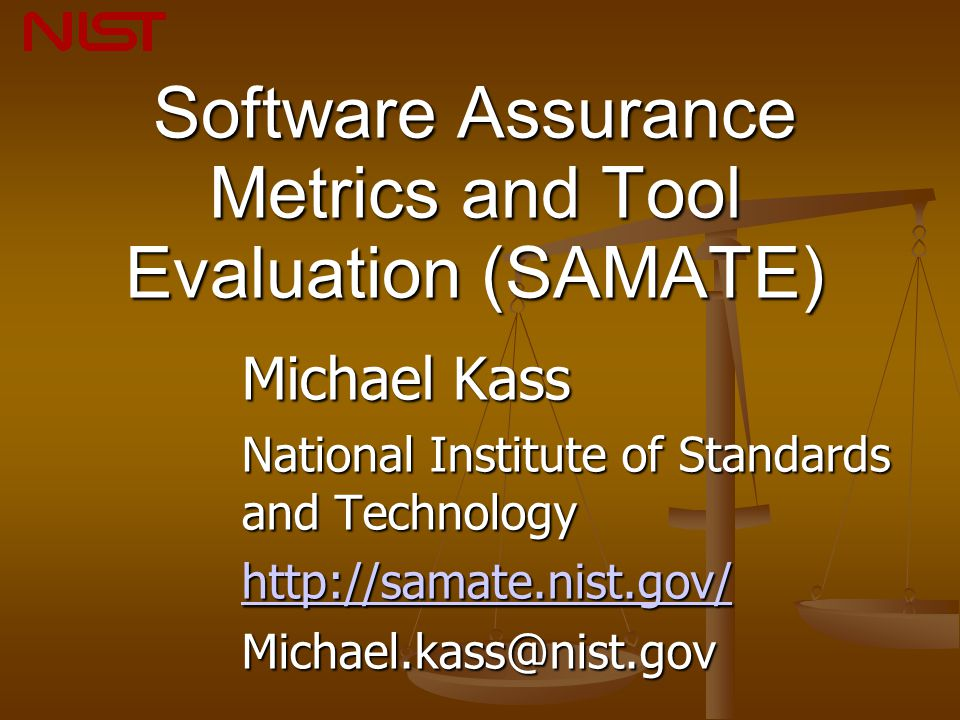 Software Assurance Metrics and Tool Evaluation (SAMATE) Michael Kass National Institute of Standards and Technology http://samate.nist.gov/ Michael.kass@nist.gov