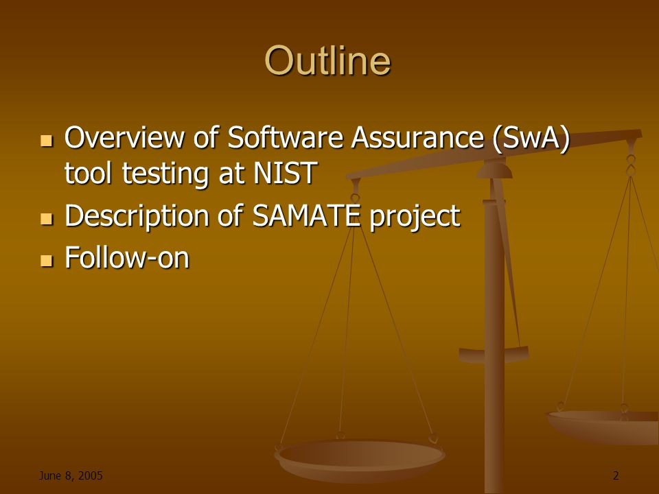 June 8, 2005 2 Outline Overview of Software Assurance (SwA) tool testing at NIST Overview of Software Assurance (SwA) tool testing at NIST Description of SAMATE project Description of SAMATE project Follow-on Follow-on