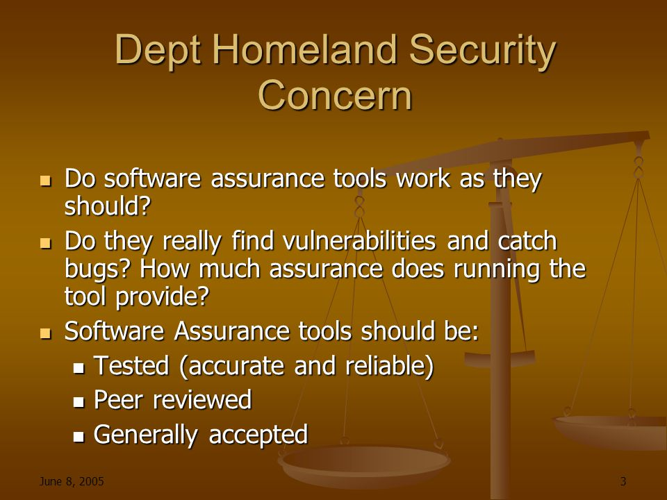 June 8, 2005 3 Dept Homeland Security Concern Do software assurance tools work as they should.