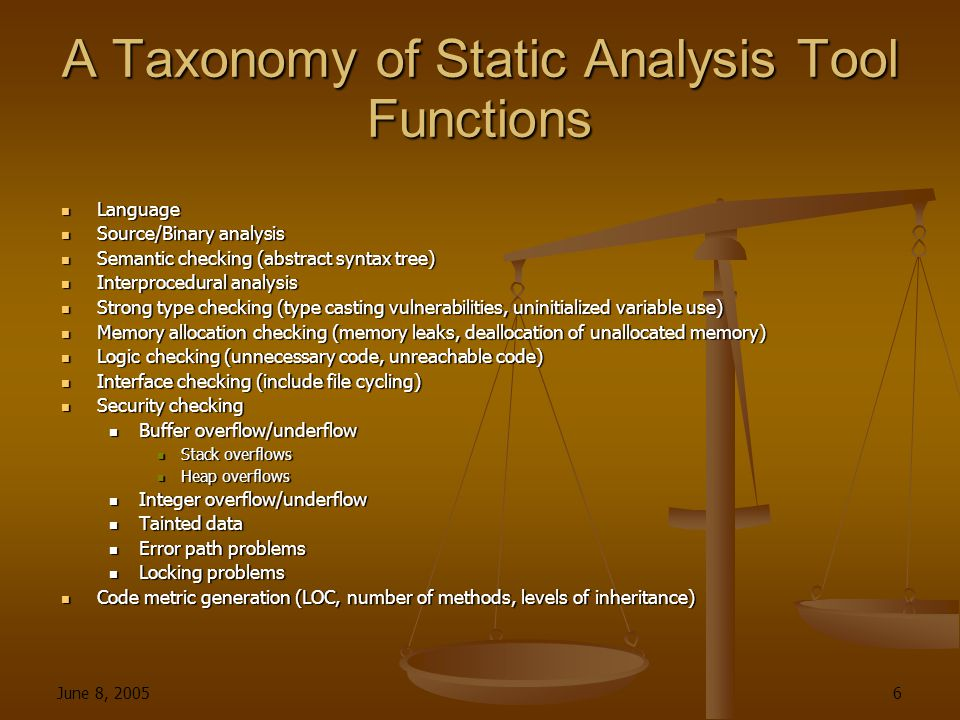 June 8, 2005 6 A Taxonomy of Static Analysis Tool Functions Language Language Source/Binary analysis Source/Binary analysis Semantic checking (abstract syntax tree) Semantic checking (abstract syntax tree) Interprocedural analysis Interprocedural analysis Strong type checking (type casting vulnerabilities, uninitialized variable use) Strong type checking (type casting vulnerabilities, uninitialized variable use) Memory allocation checking (memory leaks, deallocation of unallocated memory) Memory allocation checking (memory leaks, deallocation of unallocated memory) Logic checking (unnecessary code, unreachable code) Logic checking (unnecessary code, unreachable code) Interface checking (include file cycling) Interface checking (include file cycling) Security checking Security checking Buffer overflow/underflow Buffer overflow/underflow Stack overflows Stack overflows Heap overflows Heap overflows Integer overflow/underflow Integer overflow/underflow Tainted data Tainted data Error path problems Error path problems Locking problems Locking problems Code metric generation (LOC, number of methods, levels of inheritance) Code metric generation (LOC, number of methods, levels of inheritance)