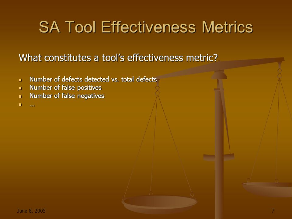 June 8, 2005 7 SA Tool Effectiveness Metrics What constitutes a tool's effectiveness metric.