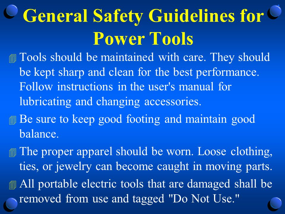 General Safety Precautions- Electric Tools 4 Employees using electric tools must be aware of several dangers; the most serious is the possibility of electrocution.