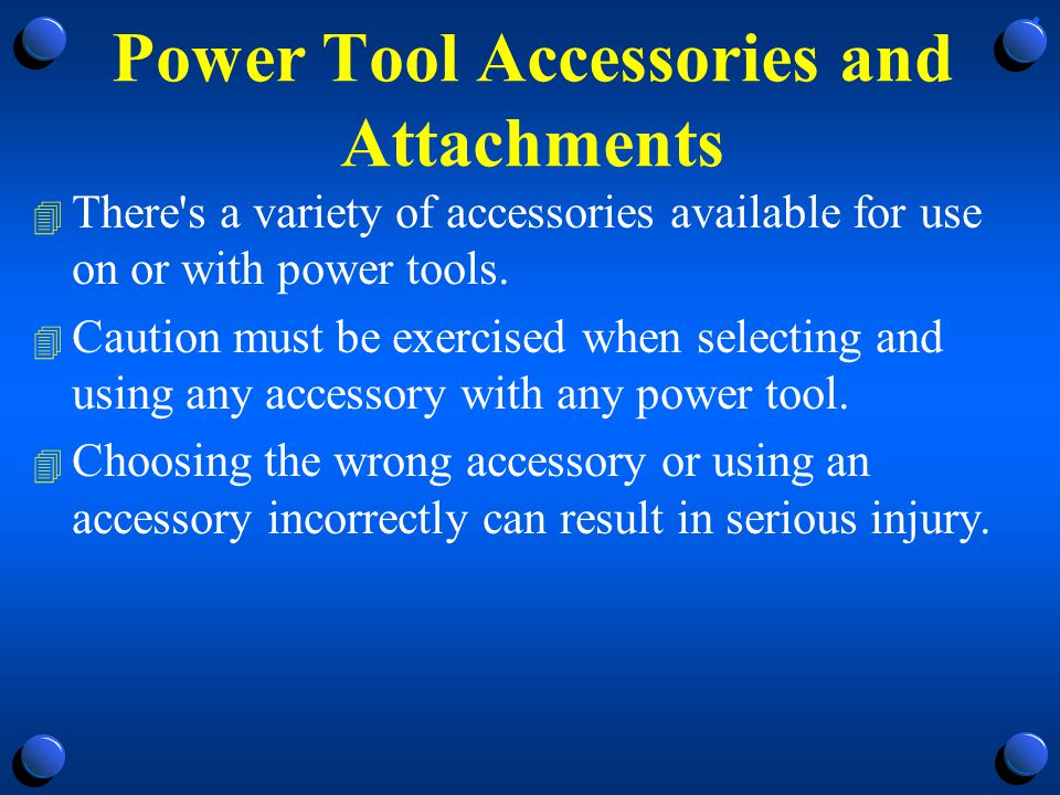 Power Tool Accessories and Attachments 4 Don t use an accessory or attachment unless: 4 The power tool manufacturer recommends its use on the product; 4 The accessory limitations and specifications -- such as speed, size, mounting and guarding requirements, etc.