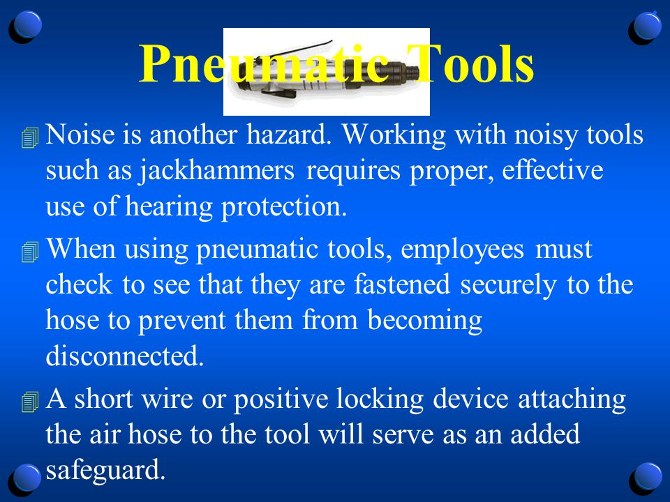 Pneumatic Tools 4 A safety clip or retainer must be installed to prevent attachments, such as chisels on a chipping hammer, from being unintentionally shot from the barrel.