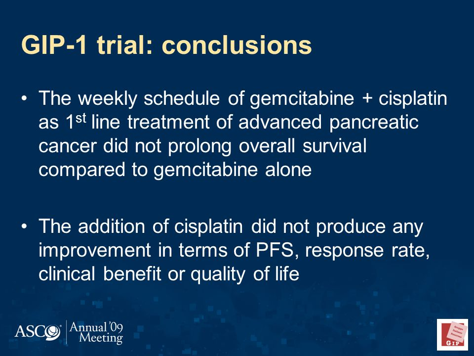 GIP-1 trial: conclusions The weekly schedule of gemcitabine + cisplatin as 1 st line treatment of advanced pancreatic cancer did not prolong overall survival compared to gemcitabine alone The addition of cisplatin did not produce any improvement in terms of PFS, response rate, clinical benefit or quality of life