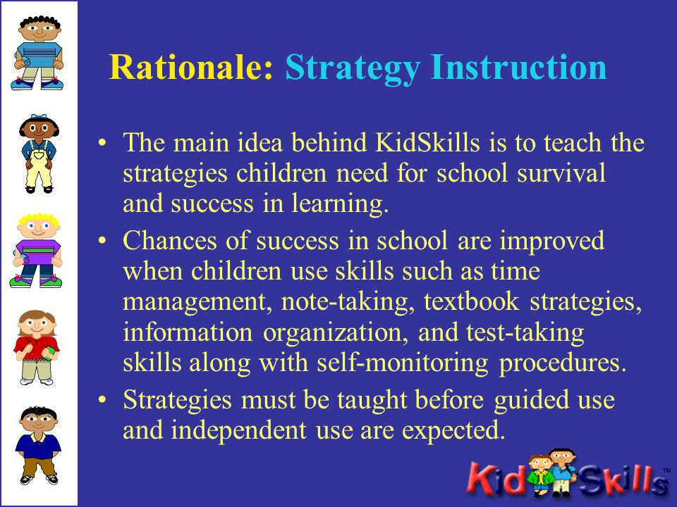 Rationale: Strategy Instruction The main idea behind KidSkills is to teach the strategies children need for school survival and success in learning.