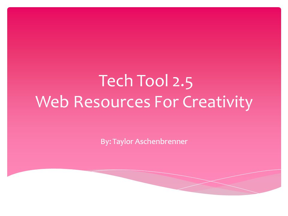 Tech Tool 2.5 Web Resources For Creativity By: Taylor Aschenbrenner