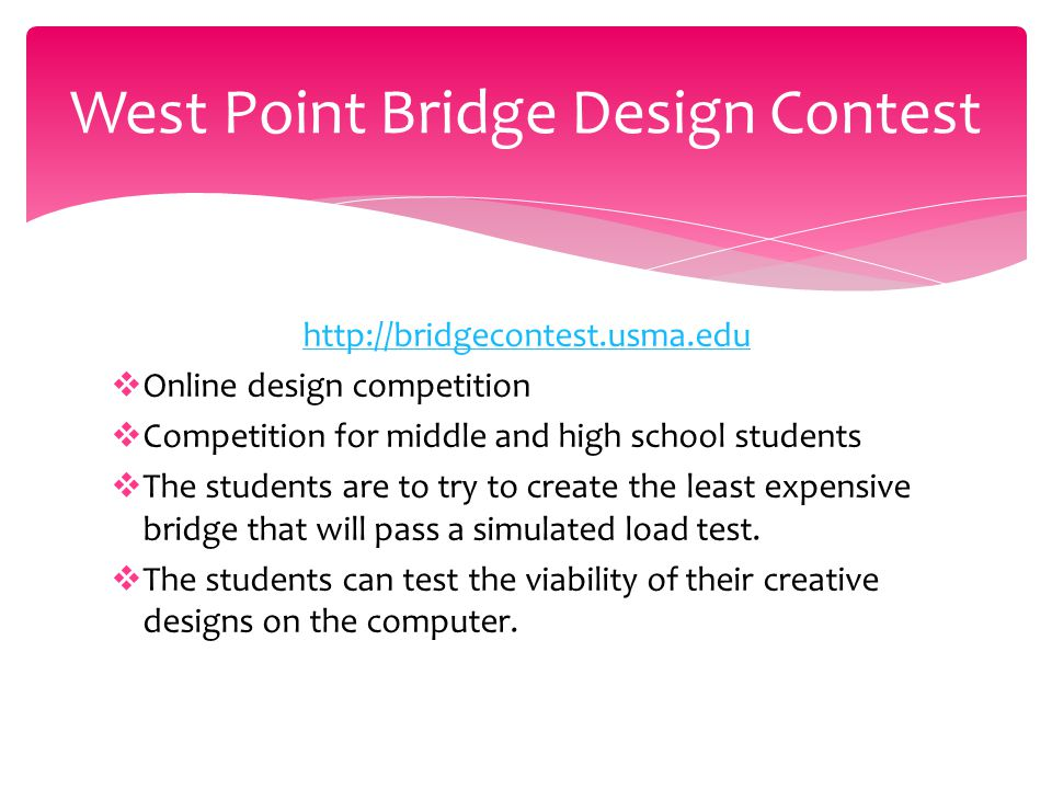 http://bridgecontest.usma.edu  Online design competition  Competition for middle and high school students  The students are to try to create the least expensive bridge that will pass a simulated load test.