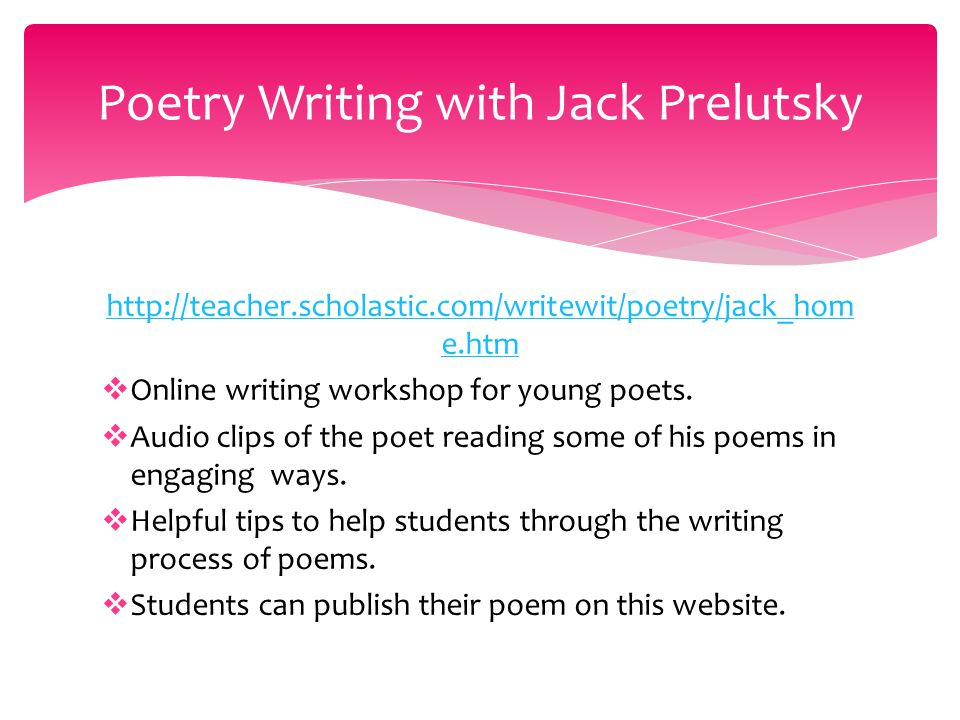 http://teacher.scholastic.com/writewit/poetry/jack_hom e.htm  Online writing workshop for young poets.