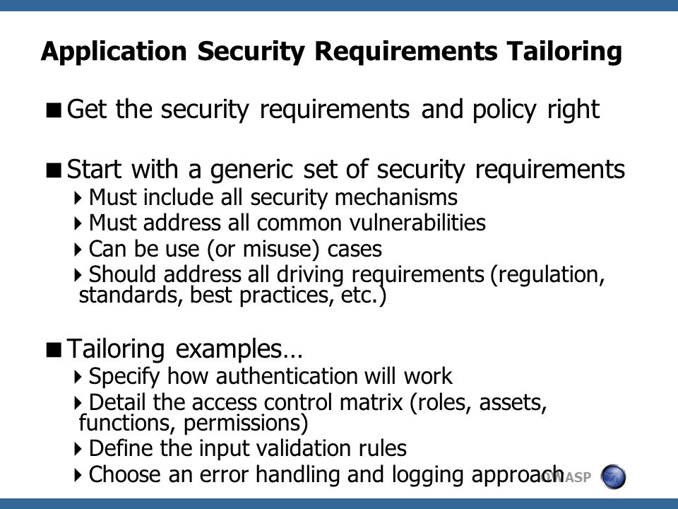 OWASP Application Security Requirements Tailoring  Get the security requirements and policy right  Start with a generic set of security requirements  Must include all security mechanisms  Must address all common vulnerabilities  Can be use (or misuse) cases  Should address all driving requirements (regulation, standards, best practices, etc.)  Tailoring examples…  Specify how authentication will work  Detail the access control matrix (roles, assets, functions, permissions)  Define the input validation rules  Choose an error handling and logging approach