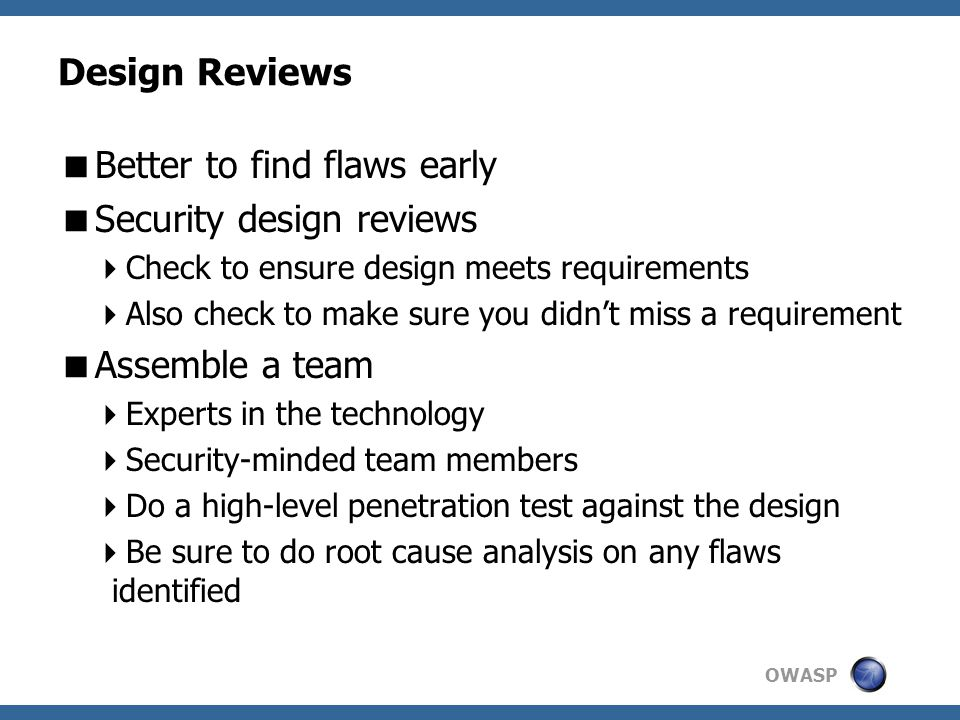OWASP Design Reviews  Better to find flaws early  Security design reviews  Check to ensure design meets requirements  Also check to make sure you didn't miss a requirement  Assemble a team  Experts in the technology  Security-minded team members  Do a high-level penetration test against the design  Be sure to do root cause analysis on any flaws identified