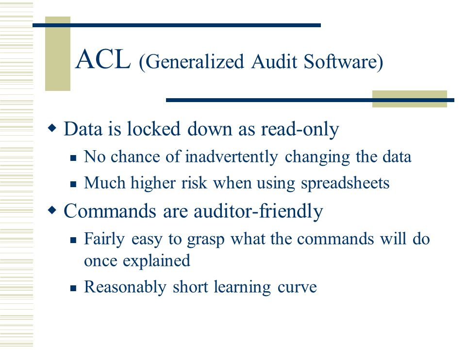 ACL (Generalized Audit Software)  Data is locked down as read-only No chance of inadvertently changing the data Much higher risk when using spreadshe