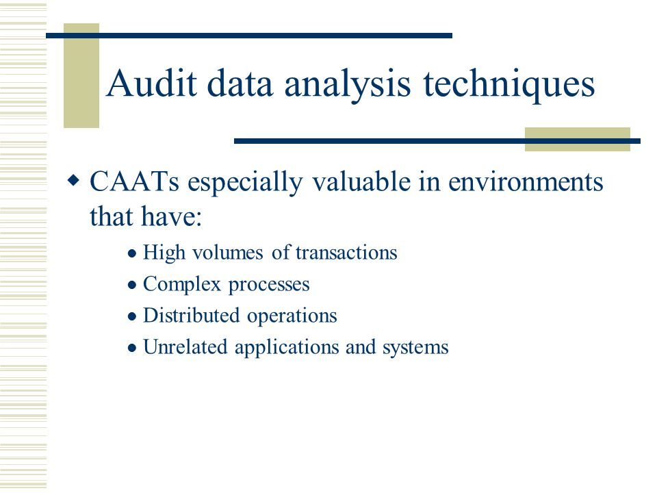 Audit data analysis techniques  CAATs especially valuable in environments that have: High volumes of transactions Complex processes Distributed opera