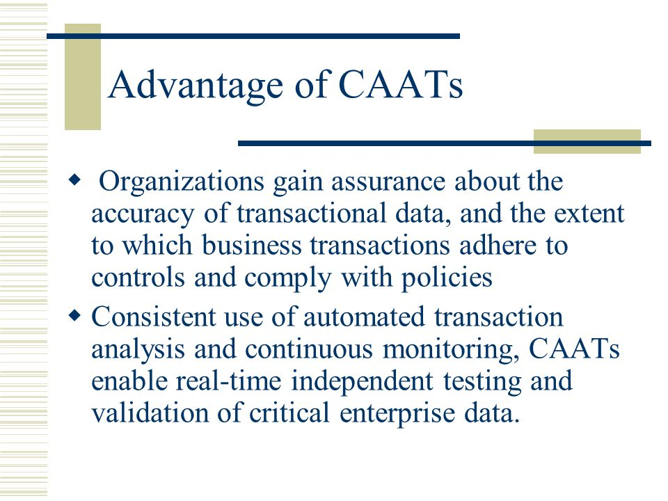 Advantage of CAATs  Organizations gain assurance about the accuracy of transactional data, and the extent to which business transactions adhere to co