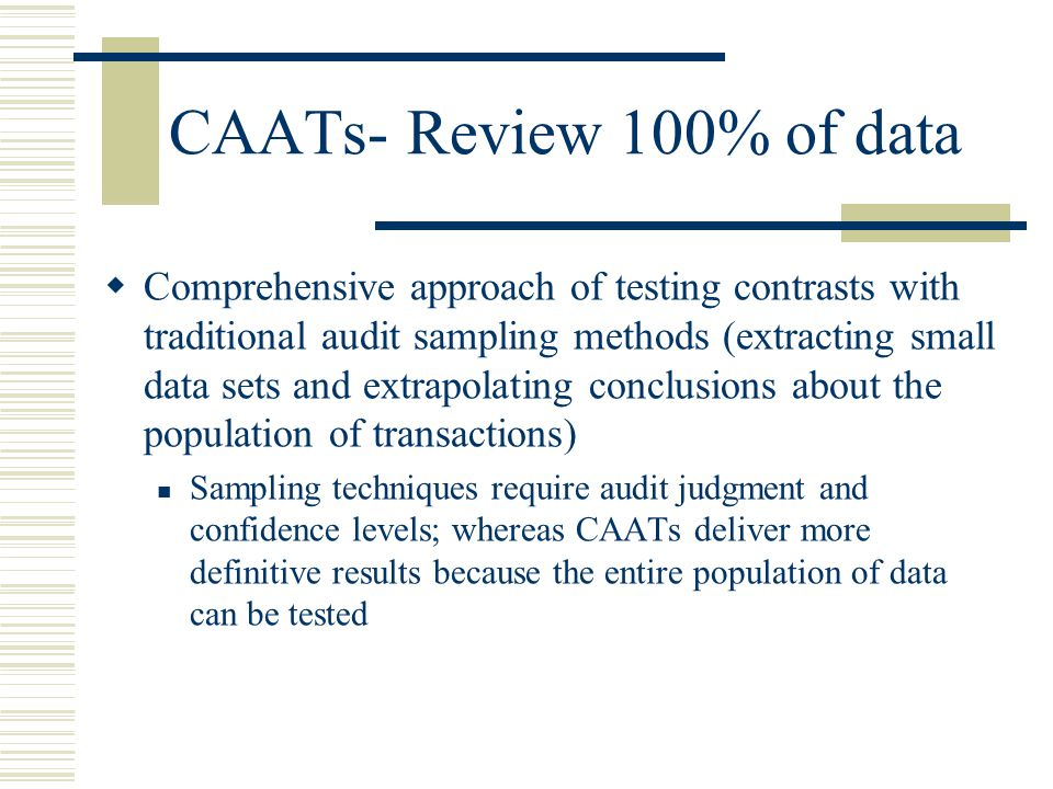 CAATs- Review 100% of data  Comprehensive approach of testing contrasts with traditional audit sampling methods (extracting small data sets and extra