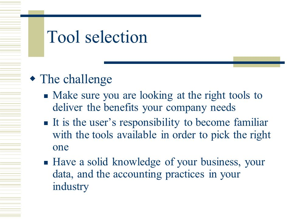 Tool selection  The challenge Make sure you are looking at the right tools to deliver the benefits your company needs It is the user's responsibility