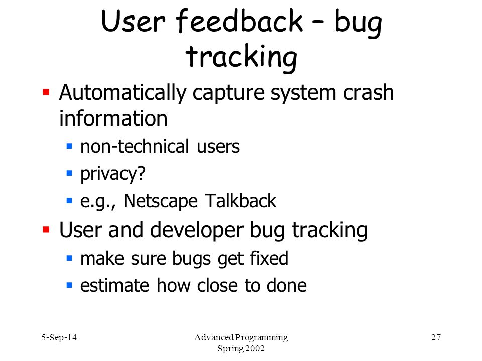 5-Sep-14Advanced Programming Spring 2002 27 User feedback – bug tracking  Automatically capture system crash information  non-technical users  privacy.