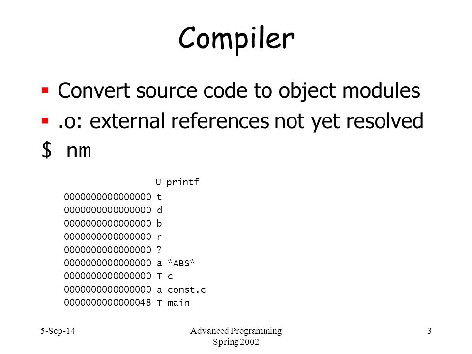 5-Sep-14Advanced Programming Spring 2002 3 Compiler  Convert source code to object modules .o: external references not yet resolved $ nm U printf 0000000000000000 t 0000000000000000 d 0000000000000000 b 0000000000000000 r 0000000000000000 .
