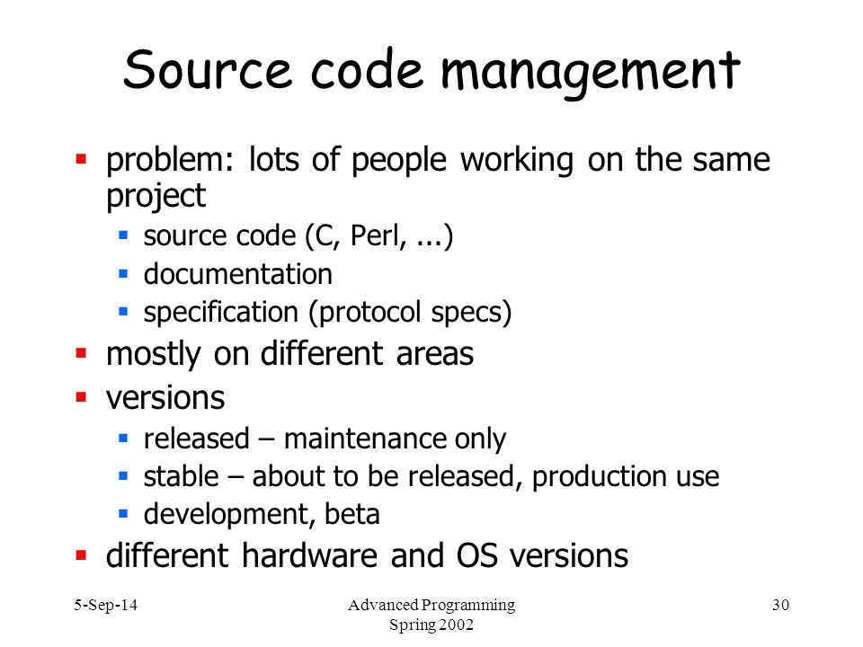 5-Sep-14Advanced Programming Spring 2002 30 Source code management  problem: lots of people working on the same project  source code (C, Perl,...)  documentation  specification (protocol specs)  mostly on different areas  versions  released – maintenance only  stable – about to be released, production use  development, beta  different hardware and OS versions