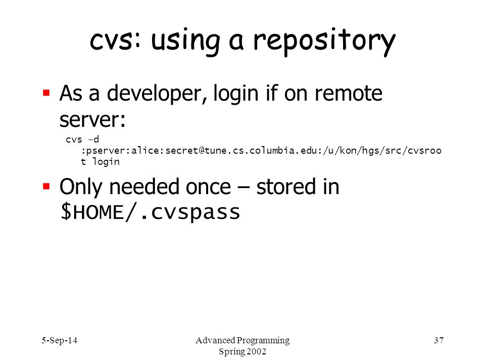5-Sep-14Advanced Programming Spring 2002 37 cvs: using a repository  As a developer, login if on remote server: cvs –d :pserver:alice:secret@tune.cs.columbia.edu:/u/kon/hgs/src/cvsroo t login  Only needed once – stored in $HOME/.cvspass