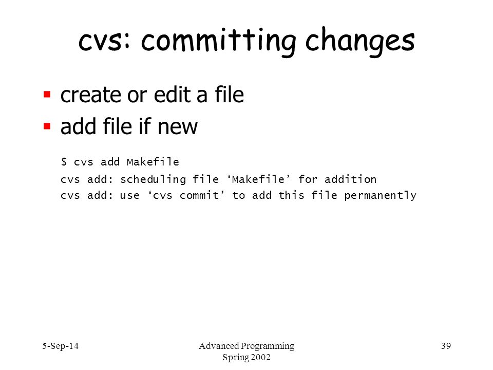 5-Sep-14Advanced Programming Spring 2002 39 cvs: committing changes  create or edit a file  add file if new $ cvs add Makefile cvs add: scheduling file 'Makefile' for addition cvs add: use 'cvs commit' to add this file permanently