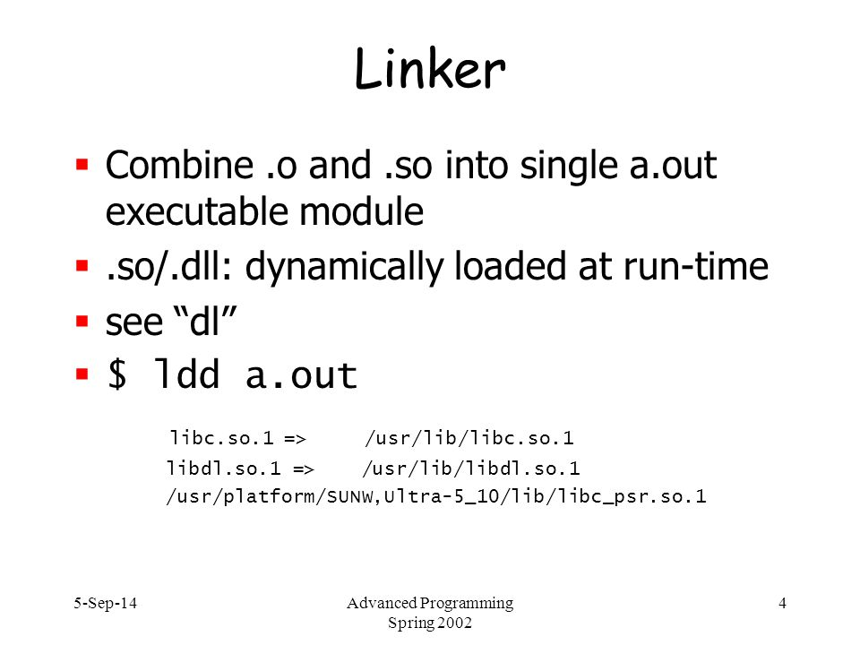 5-Sep-14Advanced Programming Spring 2002 4 Linker  Combine.o and.so into single a.out executable module .so/.dll: dynamically loaded at run-time  see dl  $ ldd a.out libc.so.1 => /usr/lib/libc.so.1 libdl.so.1 => /usr/lib/libdl.so.1 /usr/platform/SUNW,Ultra-5_10/lib/libc_psr.so.1