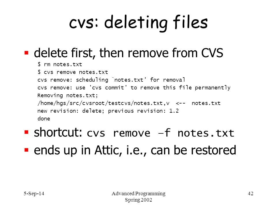 5-Sep-14Advanced Programming Spring 2002 42 cvs: deleting files  delete first, then remove from CVS $ rm notes.txt $ cvs remove notes.txt cvs remove: scheduling `notes.txt for removal cvs remove: use cvs commit to remove this file permanently Removing notes.txt; /home/hgs/src/cvsroot/testcvs/notes.txt,v <-- notes.txt new revision: delete; previous revision: 1.2 done  shortcut: cvs remove –f notes.txt  ends up in Attic, i.e., can be restored